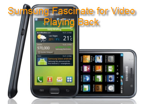Put Movie/Music on Sumsung Fascinate, Play Video on Sumsung Fascinate